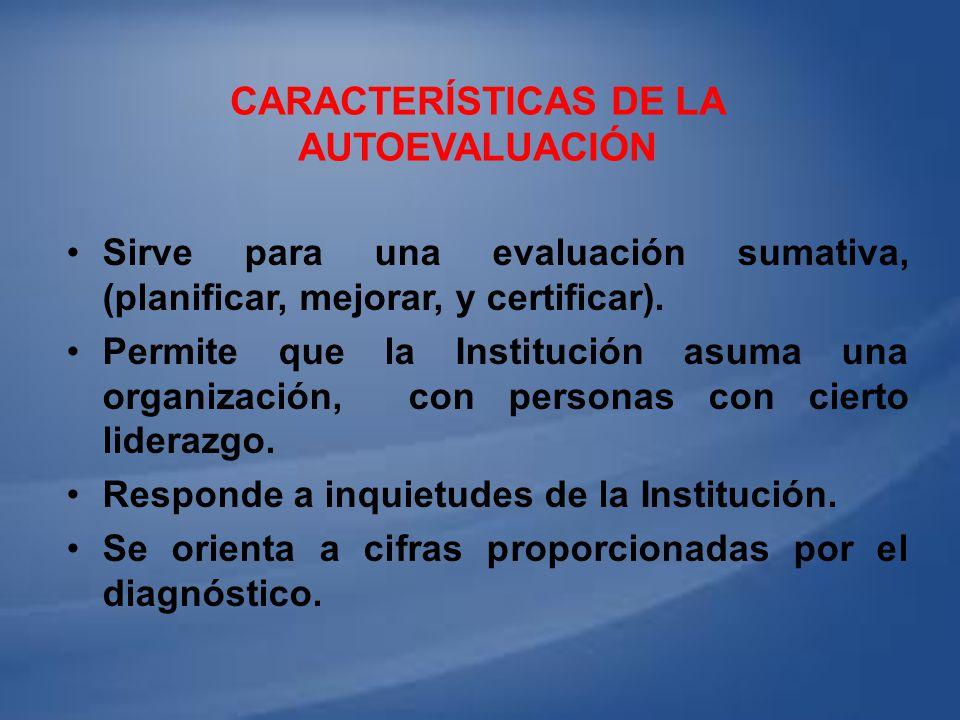 CARACTERÍSTICAS DE LA AUTOEVALUACIÓN Sirve para una evaluación sumativa, (planificar, mejorar, y certificar). Permite que la Institución asuma una org