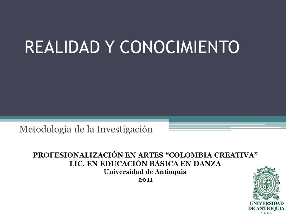 REALIDAD Y CONOCIMIENTO Metodología de la Investigación PROFESIONALIZACIÓN EN ARTES COLOMBIA CREATIVA LIC. EN EDUCACIÓN BÁSICA EN DANZA Universidad de
