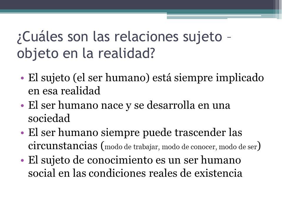 ¿Cuáles son las relaciones sujeto – objeto en la realidad? El sujeto (el ser humano) está siempre implicado en esa realidad El ser humano nace y se de