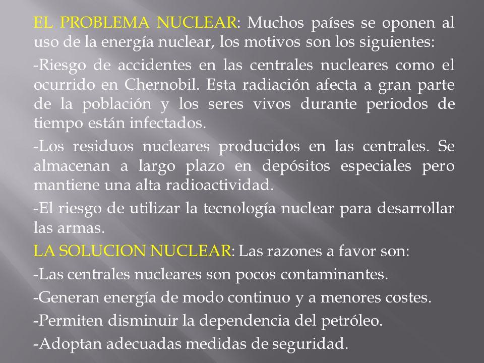 EL PROBLEMA NUCLEAR: Muchos países se oponen al uso de la energía nuclear, los motivos son los siguientes: -Riesgo de accidentes en las centrales nucleares como el ocurrido en Chernobil.