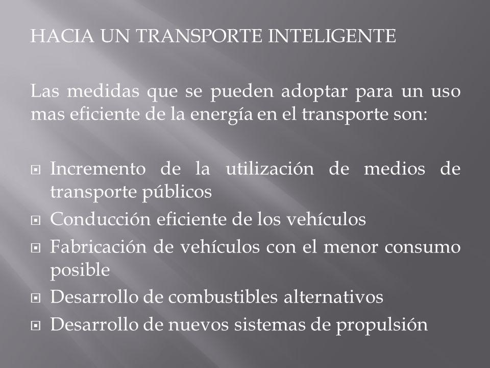 HACIA UN TRANSPORTE INTELIGENTE Las medidas que se pueden adoptar para un uso mas eficiente de la energía en el transporte son: Incremento de la utilización de medios de transporte públicos Conducción eficiente de los vehículos Fabricación de vehículos con el menor consumo posible Desarrollo de combustibles alternativos Desarrollo de nuevos sistemas de propulsión