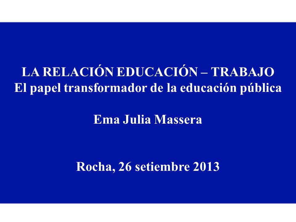 LA RELACIÓN EDUCACIÓN – TRABAJO El papel transformador de la educación pública Ema Julia Massera Rocha, 26 setiembre 2013