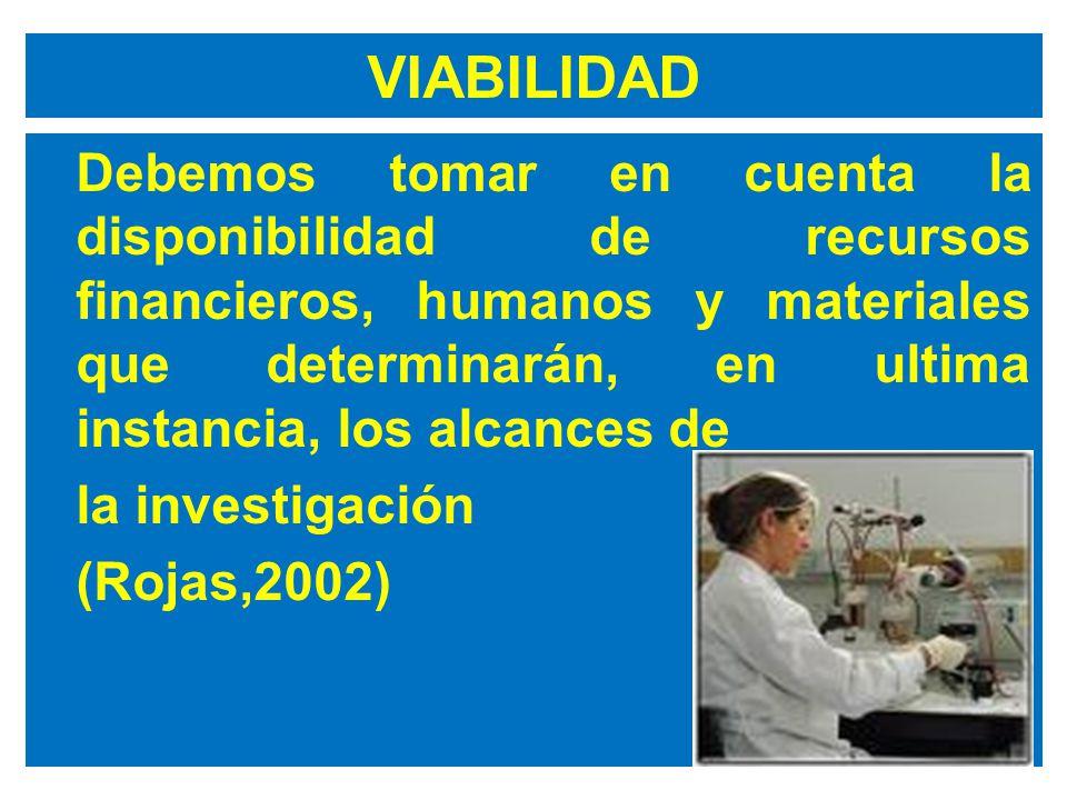 VIABILIDAD Debemos tomar en cuenta la disponibilidad de recursos financieros, humanos y materiales que determinarán, en ultima instancia, los alcances de la investigación (Rojas,2002)
