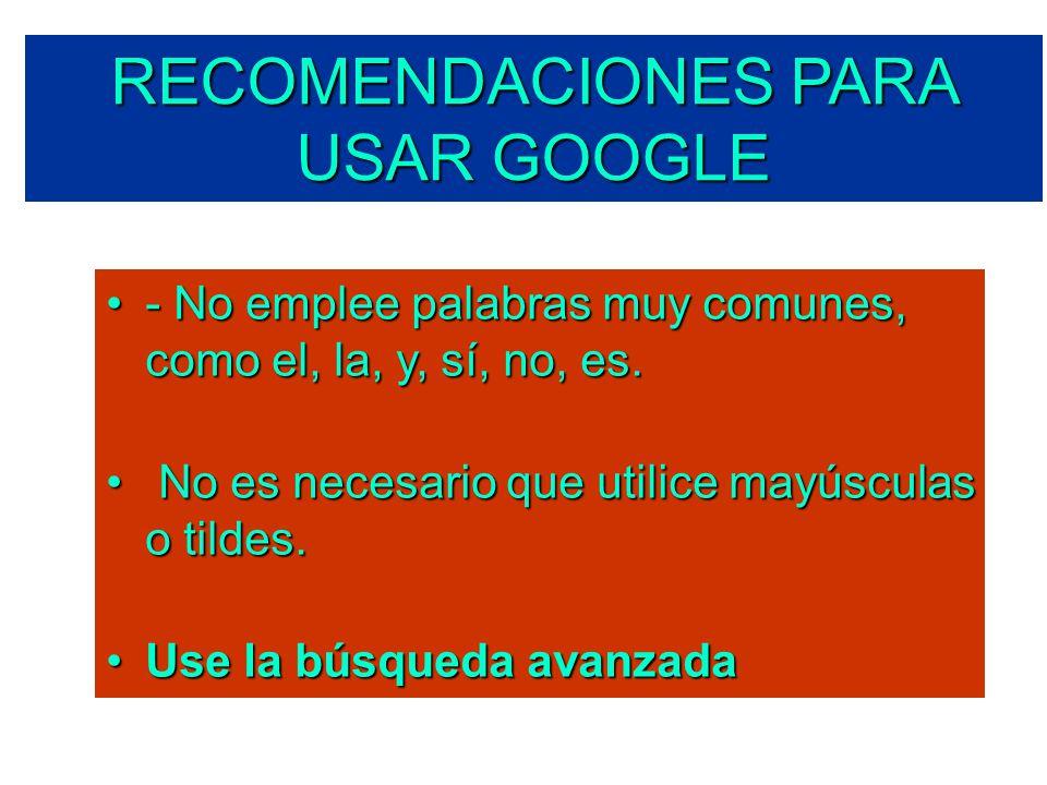 RECOMENDACIONES PARA USAR GOOGLE - No emplee palabras muy comunes, como el, la, y, sí, no, es.- No emplee palabras muy comunes, como el, la, y, sí, no, es.
