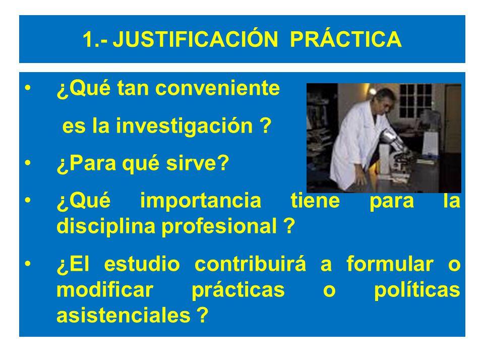 1.- JUSTIFICACIÓN PRÁCTICA ¿Qué tan conveniente es la investigación ? ¿Para qué sirve? ¿Qué importancia tiene para la disciplina profesional ? ¿El est