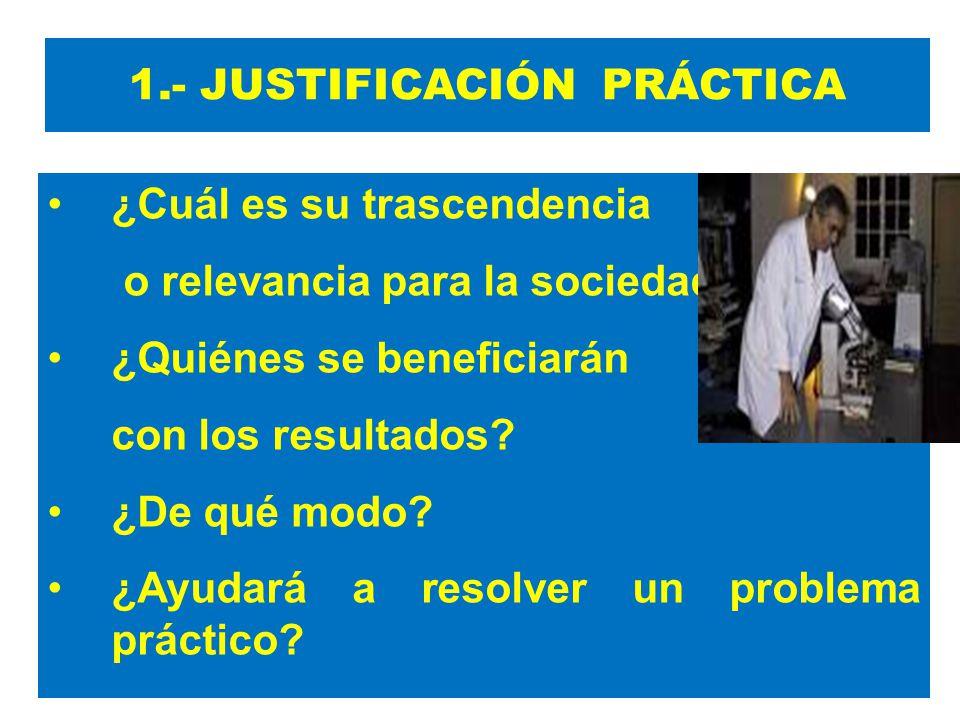 1.- JUSTIFICACIÓN PRÁCTICA ¿Cuál es su trascendencia o relevancia para la sociedad? ¿Quiénes se beneficiarán con los resultados? ¿De qué modo? ¿Ayudar