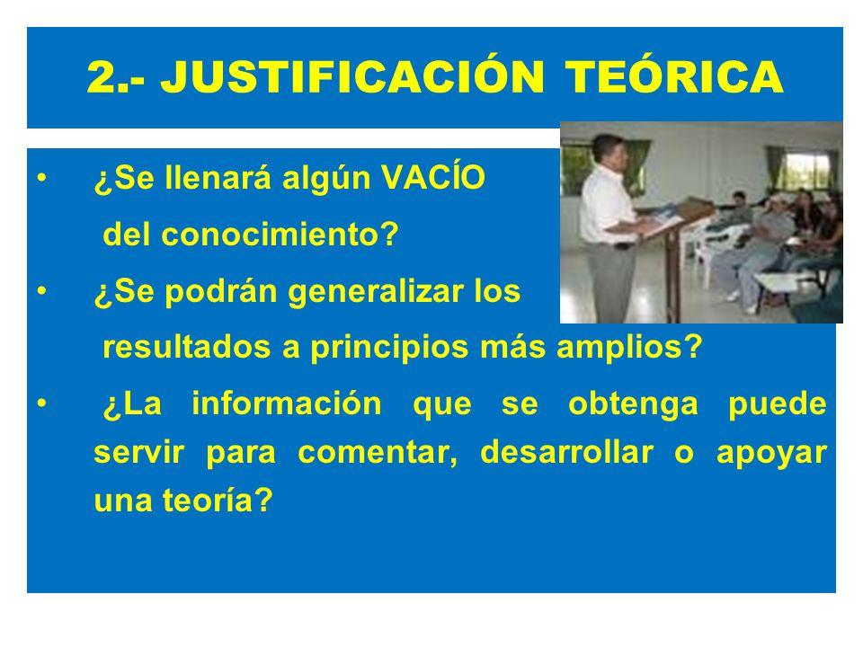 2.- JUSTIFICACIÓN TEÓRICA ¿Se llenará algún VACÍO del conocimiento? ¿Se podrán generalizar los resultados a principios más amplios? ¿La información qu