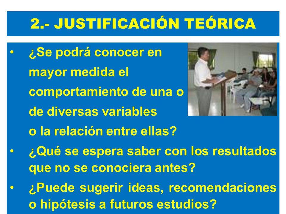 2.- JUSTIFICACIÓN TEÓRICA ¿Se podrá conocer en mayor medida el comportamiento de una o de diversas variables o la relación entre ellas.