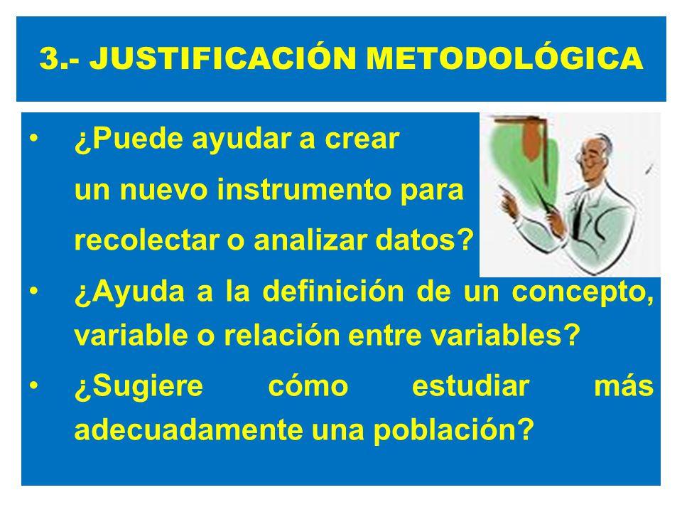 3.- JUSTIFICACIÓN METODOLÓGICA ¿Puede ayudar a crear un nuevo instrumento para recolectar o analizar datos? ¿Ayuda a la definición de un concepto, var