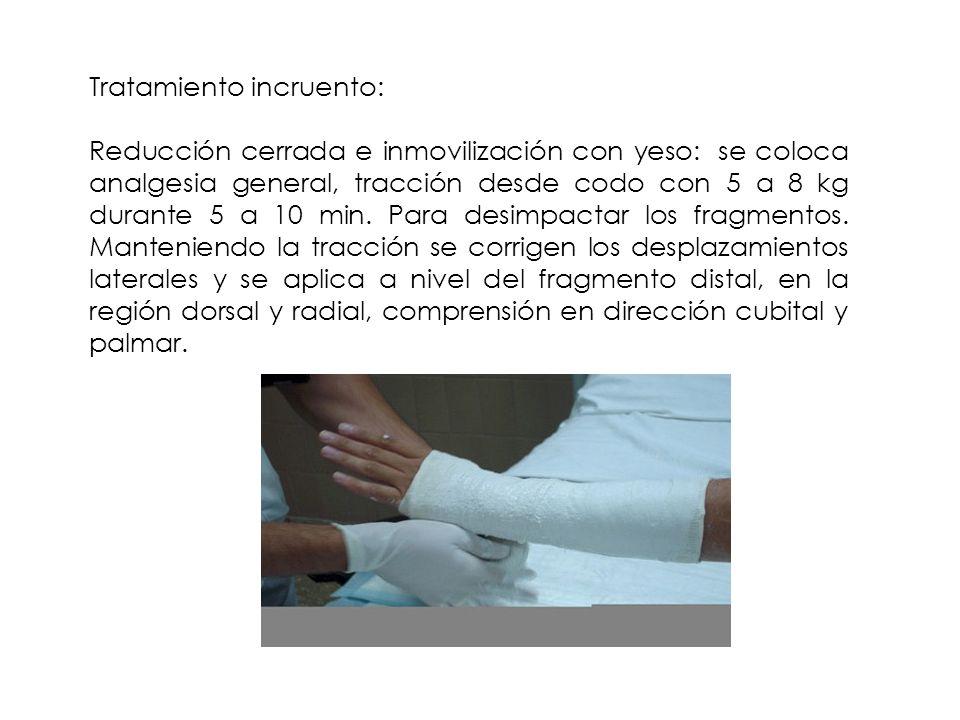 Tratamiento incruento: Reducción cerrada e inmovilización con yeso: se coloca analgesia general, tracción desde codo con 5 a 8 kg durante 5 a 10 min.