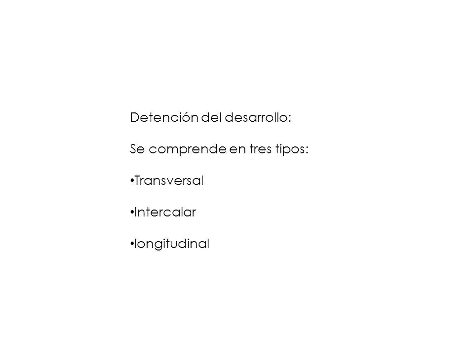 Detención del desarrollo: Se comprende en tres tipos: Transversal Intercalar longitudinal