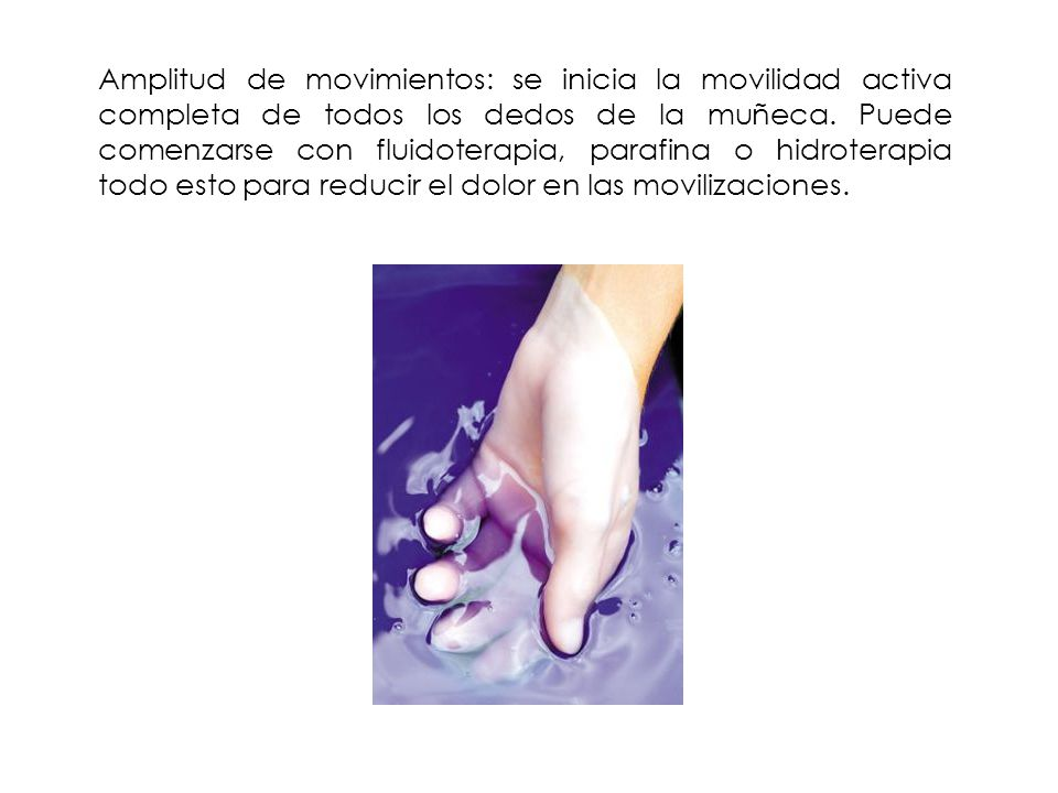 Amplitud de movimientos: se inicia la movilidad activa completa de todos los dedos de la muñeca. Puede comenzarse con fluidoterapia, parafina o hidrot