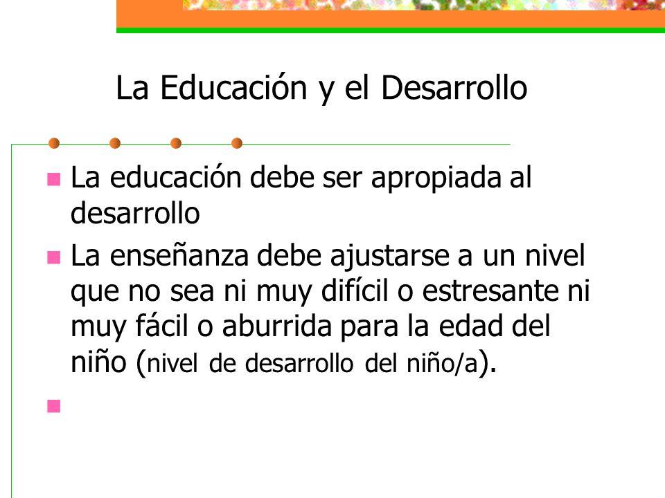 La Educación y el Desarrollo La educación debe ser apropiada al desarrollo La enseñanza debe ajustarse a un nivel que no sea ni muy difícil o estresante ni muy fácil o aburrida para la edad del niño ( nivel de desarrollo del niño/a ).