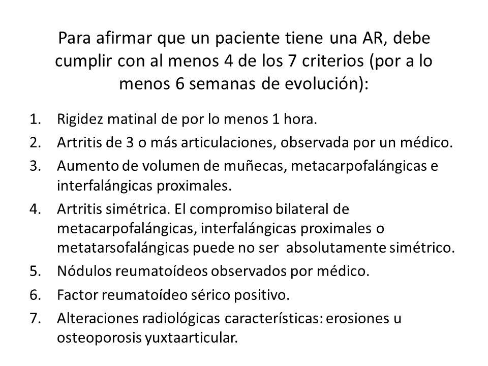 Para afirmar que un paciente tiene una AR, debe cumplir con al menos 4 de los 7 criterios (por a lo menos 6 semanas de evolución): 1.Rigidez matinal de por lo menos 1 hora.