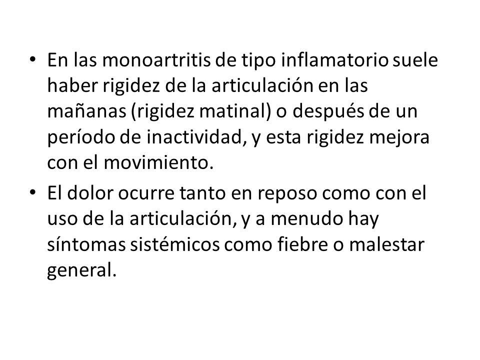En las monoartritis de tipo inflamatorio suele haber rigidez de la articulación en las mañanas (rigidez matinal) o después de un período de inactividad, y esta rigidez mejora con el movimiento.