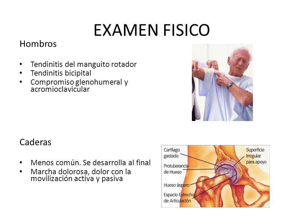 EXAMEN FISICO Hombros Tendinitis del manguito rotador Tendinitis bicipital Compromiso glenohumeral y acromioclavicular Caderas Menos común.