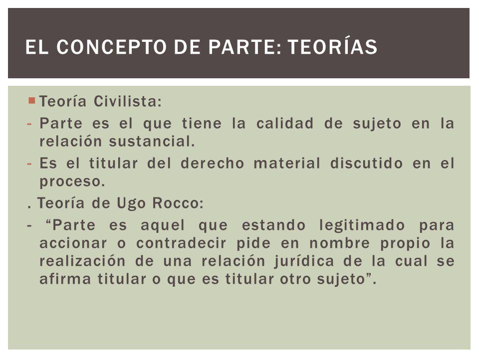 Teoría Civilista: -Parte es el que tiene la calidad de sujeto en la relación sustancial.