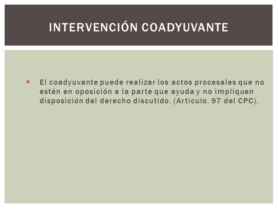 El coadyuvante puede realizar los actos procesales que no estén en oposición a la parte que ayuda y no impliquen disposición del derecho discutido.