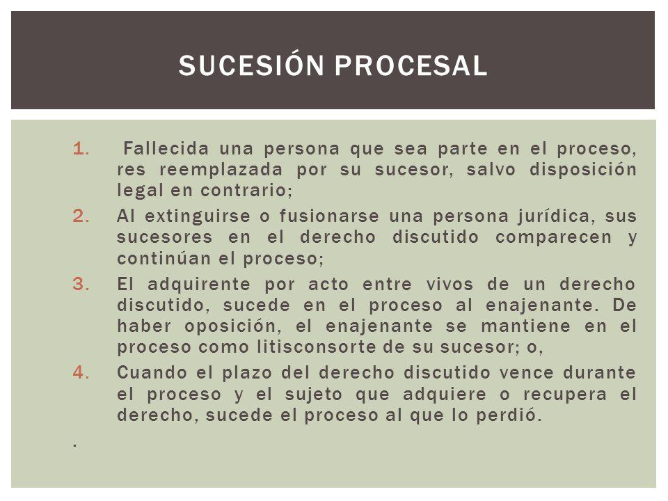 1. Fallecida una persona que sea parte en el proceso, res reemplazada por su sucesor, salvo disposición legal en contrario; 2.Al extinguirse o fusiona