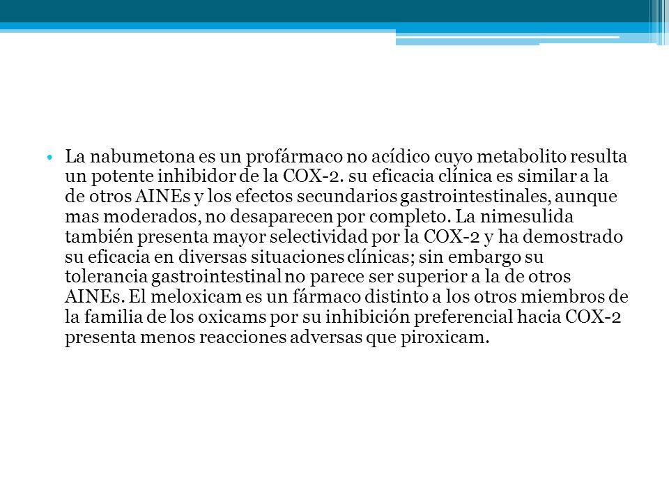 La nabumetona es un profármaco no acídico cuyo metabolito resulta un potente inhibidor de la COX-2. su eficacia clínica es similar a la de otros AINEs