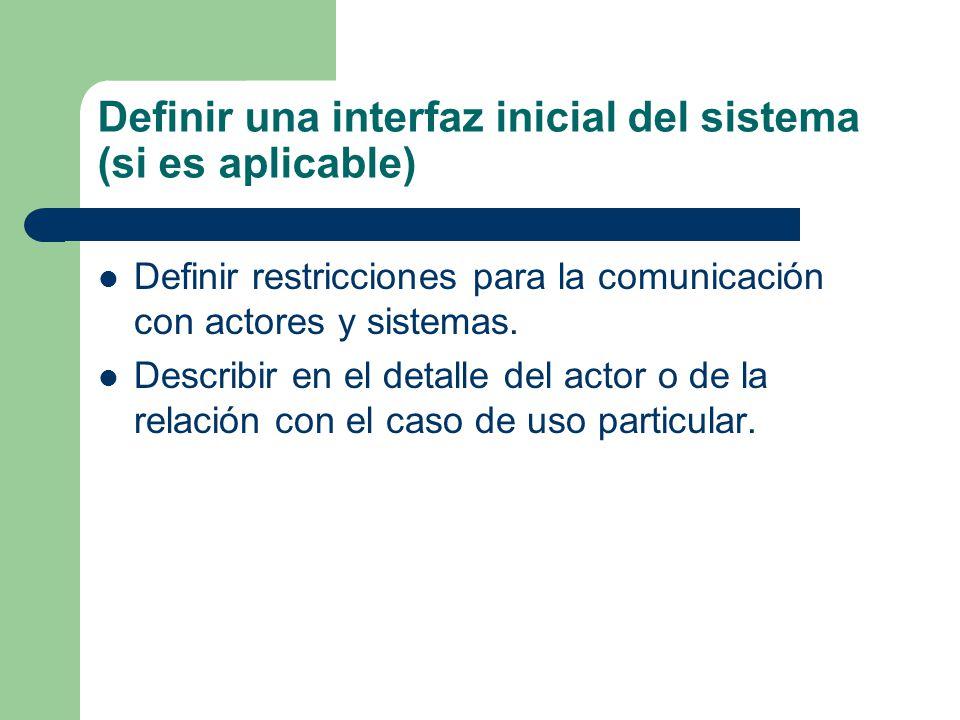 Definir una interfaz inicial del sistema (si es aplicable) Definir restricciones para la comunicación con actores y sistemas. Describir en el detalle
