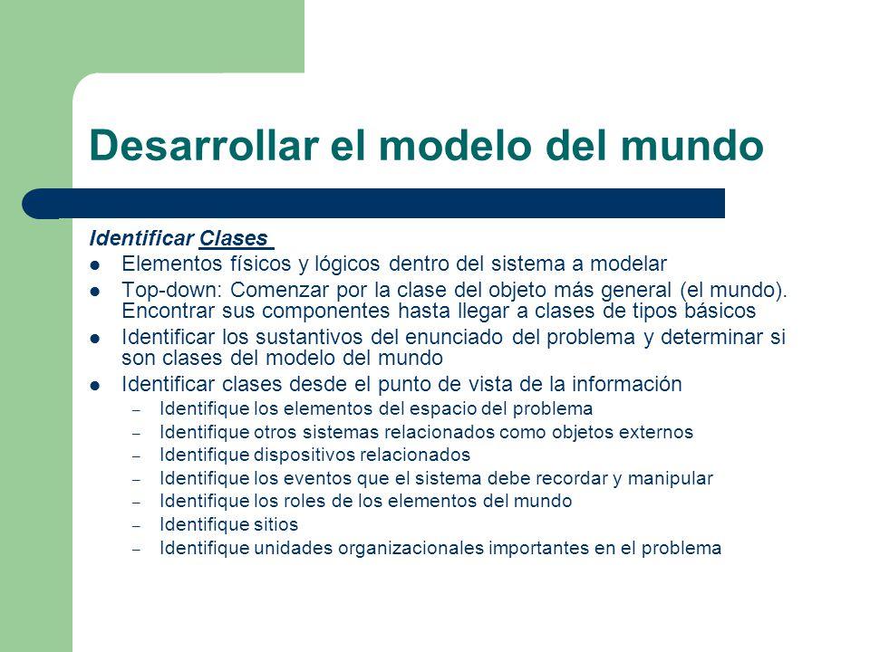 Desarrollar el modelo del mundo Identificar Clases Clases Elementos físicos y lógicos dentro del sistema a modelar Top-down: Comenzar por la clase del