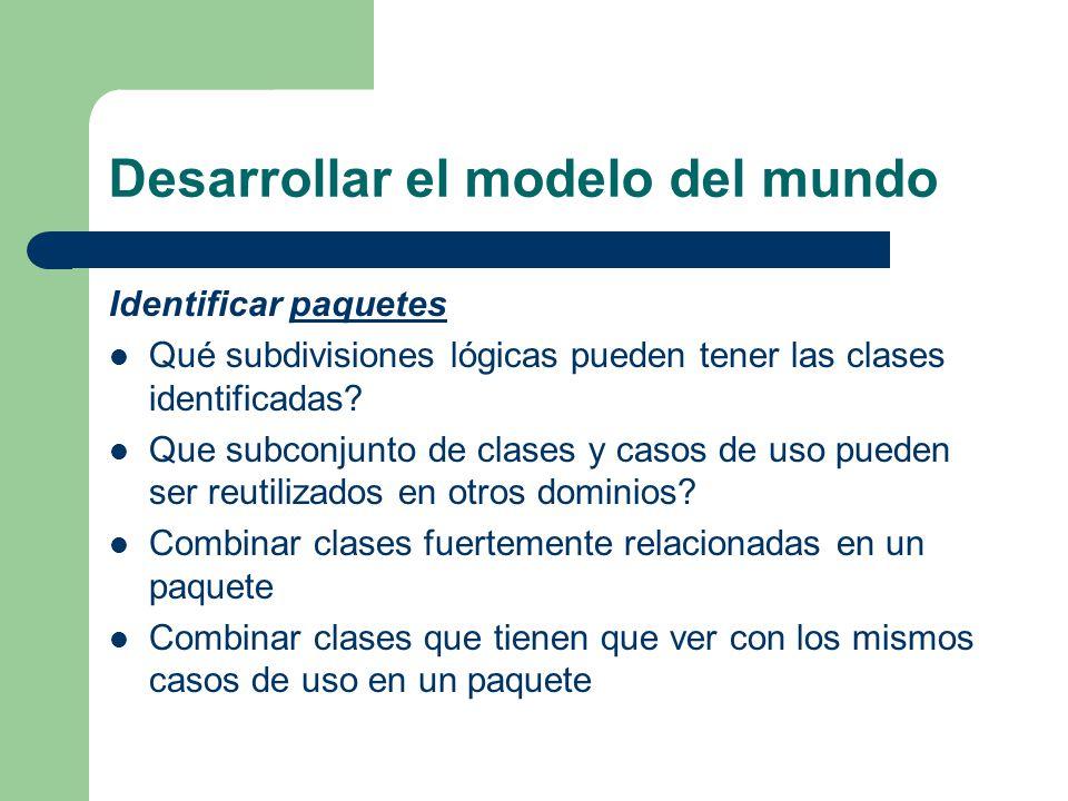 Desarrollar el modelo del mundo Identificar paquetespaquetes Qué subdivisiones lógicas pueden tener las clases identificadas? Que subconjunto de clase