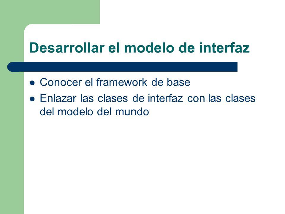 Desarrollar el modelo de interfaz Conocer el framework de base Enlazar las clases de interfaz con las clases del modelo del mundo
