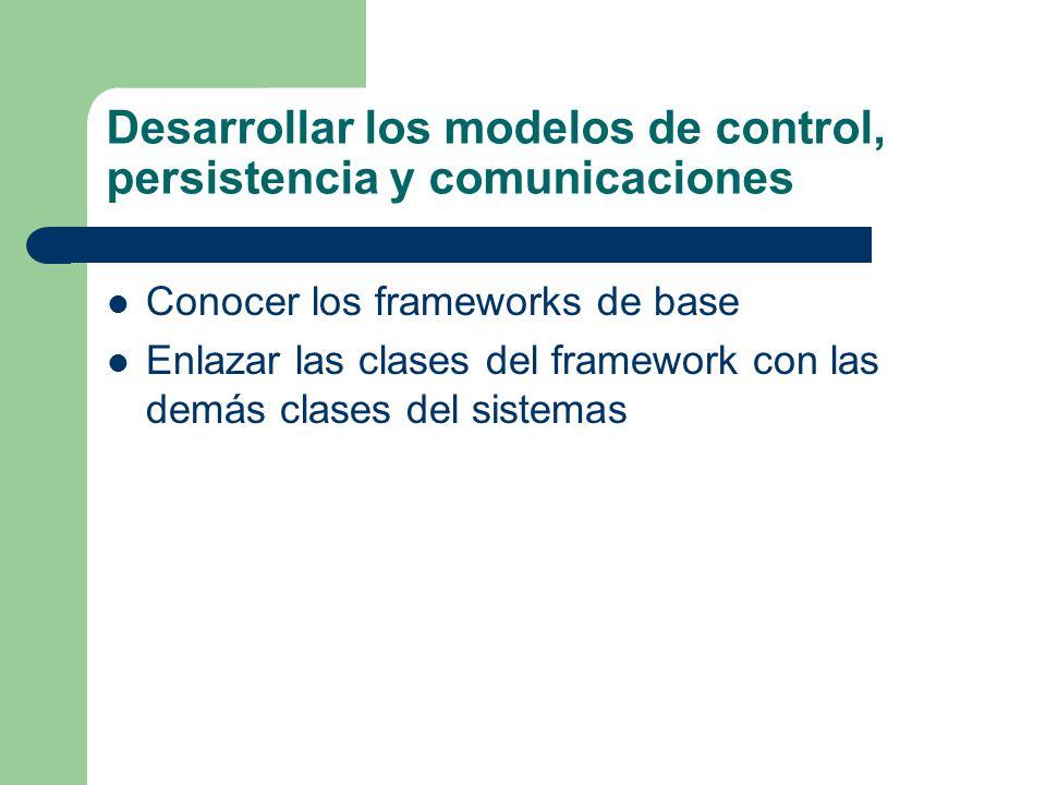 Desarrollar los modelos de control, persistencia y comunicaciones Conocer los frameworks de base Enlazar las clases del framework con las demás clases