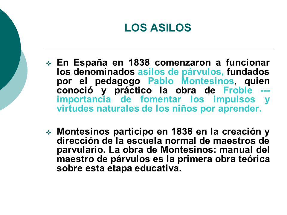 LOS ASILOS En España en 1838 comenzaron a funcionar los denominados asilos de párvulos, fundados por el pedagogo Pablo Montesinos, quien conoció y práctico la obra de Froble --- importancia de fomentar los impulsos y virtudes naturales de los niños por aprender.