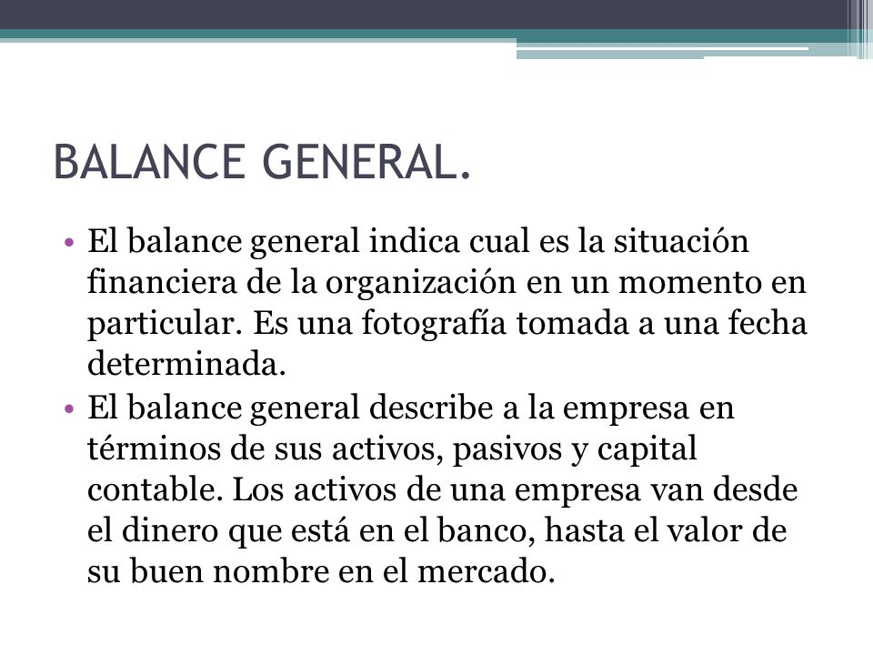 El balance general indica cual es la situación financiera de la organización en un momento en particular.