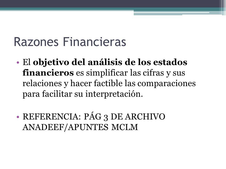 Razones Financieras El objetivo del análisis de los estados financieros es simplificar las cifras y sus relaciones y hacer factible las comparaciones para facilitar su interpretación.