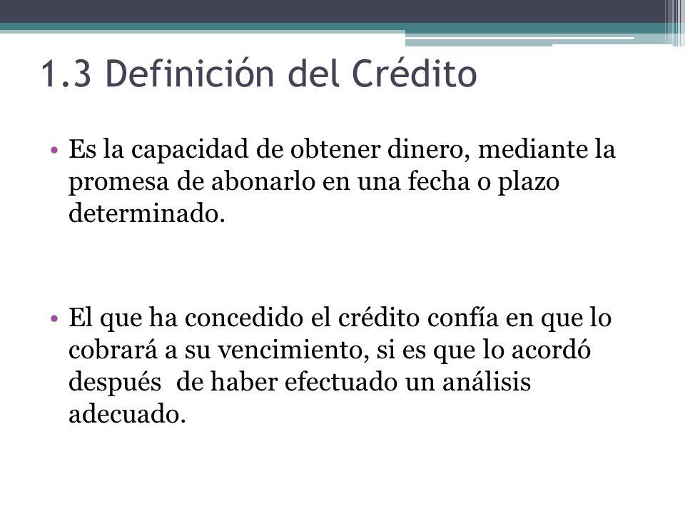 1.3 Definición del Crédito Es la capacidad de obtener dinero, mediante la promesa de abonarlo en una fecha o plazo determinado.