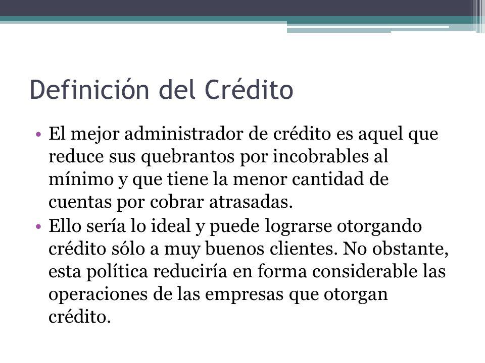 Definición del Crédito El mejor administrador de crédito es aquel que reduce sus quebrantos por incobrables al mínimo y que tiene la menor cantidad de cuentas por cobrar atrasadas.