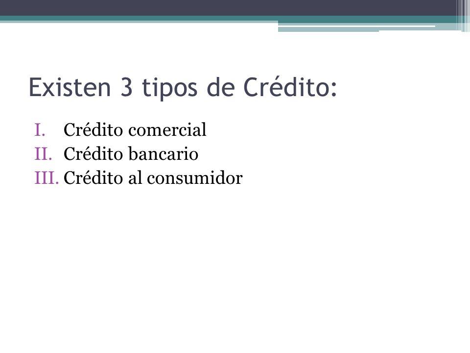 Existen 3 tipos de Crédito: I.Crédito comercial II.Crédito bancario III.Crédito al consumidor