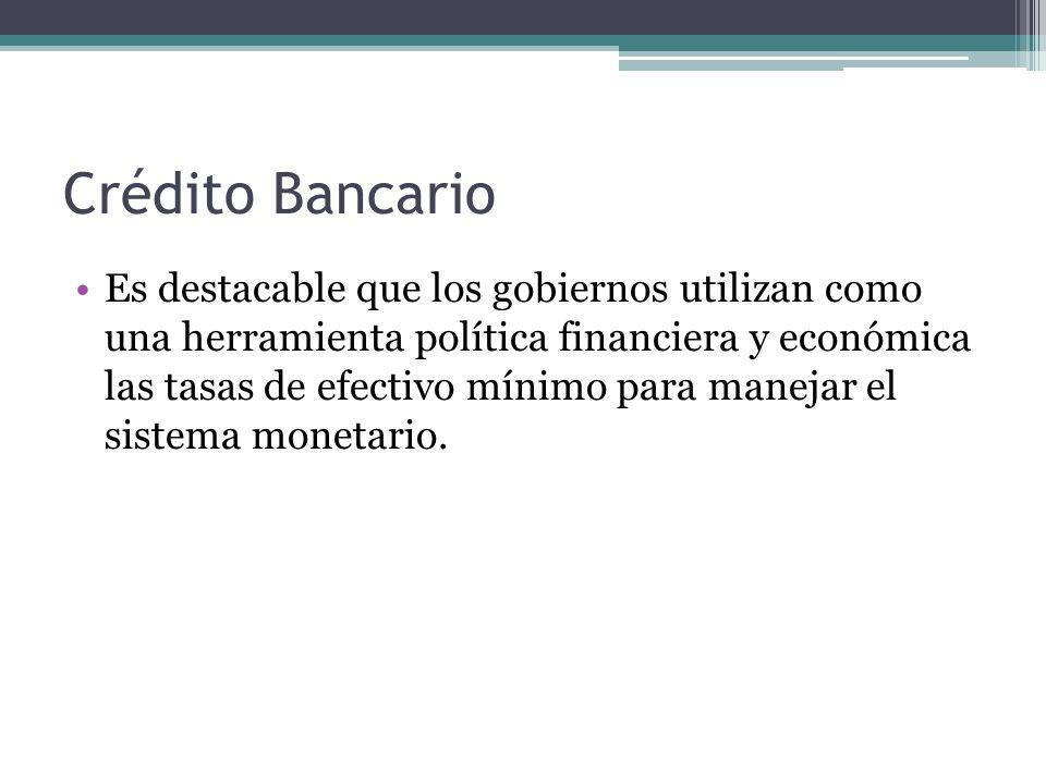 Crédito Bancario Es destacable que los gobiernos utilizan como una herramienta política financiera y económica las tasas de efectivo mínimo para manejar el sistema monetario.