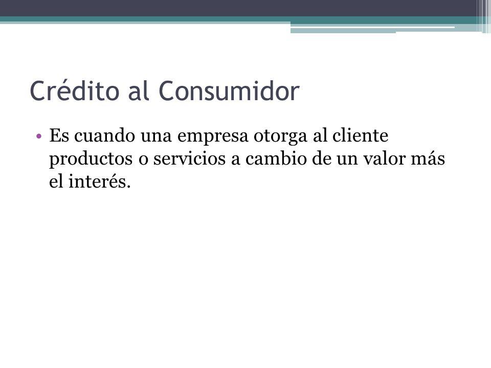 Crédito al Consumidor Es cuando una empresa otorga al cliente productos o servicios a cambio de un valor más el interés.