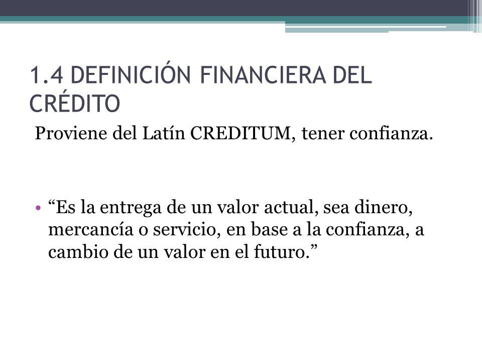 1.4 DEFINICIÓN FINANCIERA DEL CRÉDITO Proviene del Latín CREDITUM, tener confianza.