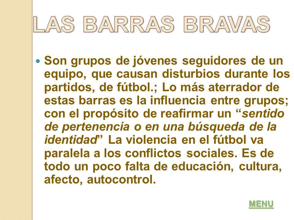 Son grupos de jóvenes seguidores de un equipo, que causan disturbios durante los partidos, de fútbol.; Lo más aterrador de estas barras es la influencia entre grupos; con el propósito de reafirmar un sentido de pertenencia o en una búsqueda de la identidad La violencia en el fútbol va paralela a los conflictos sociales.