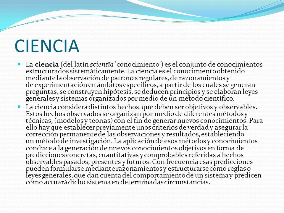 CIENCIA La ciencia (del latín scientĭa 'conocimiento') es el conjunto de conocimientos estructurados sistemáticamente. La ciencia es el conocimiento o