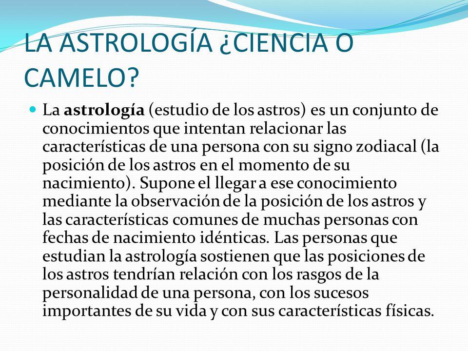 LA ASTROLOGÍA ¿CIENCIA O CAMELO? La astrología (estudio de los astros) es un conjunto de conocimientos que intentan relacionar las características de