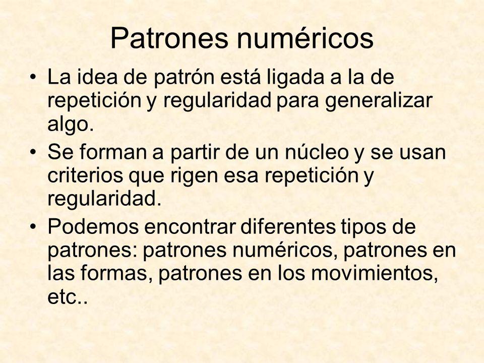 Patrones numéricos La idea de patrón está ligada a la de repetición y regularidad para generalizar algo. Se forman a partir de un núcleo y se usan cri