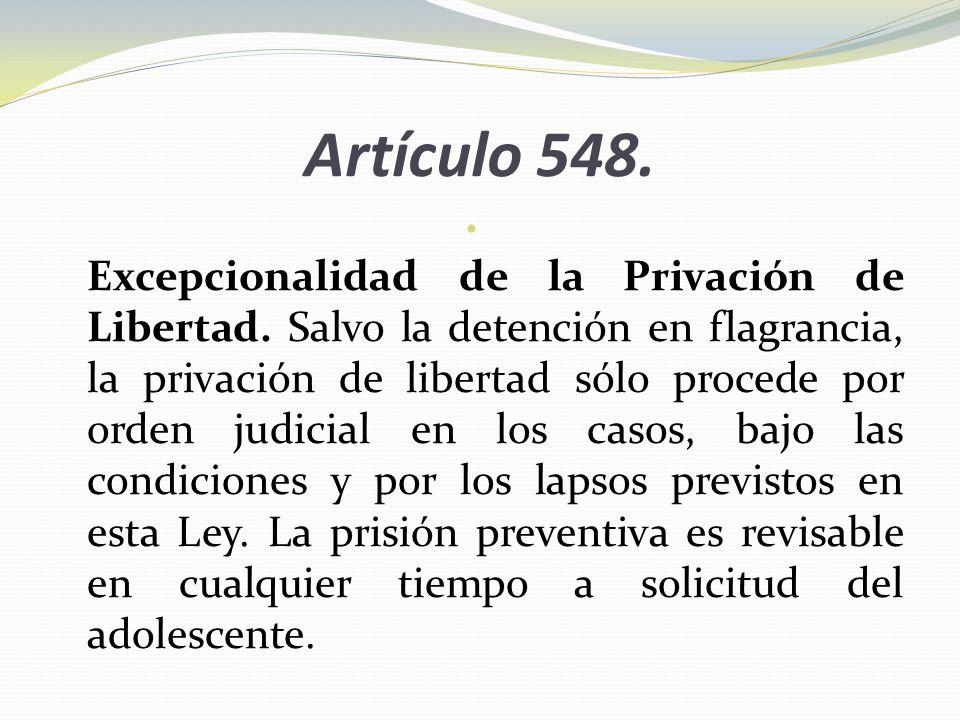 Artículo 548. Excepcionalidad de la Privación de Libertad. Salvo la detención en flagrancia, la privación de libertad sólo procede por orden judicial
