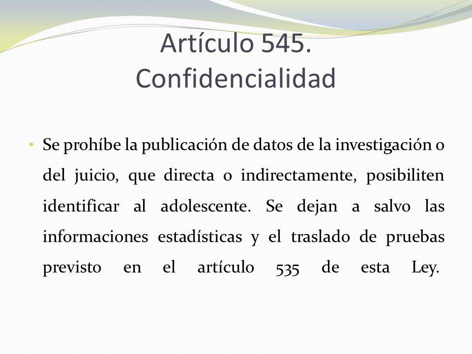 Artículo 545. Confidencialidad Se prohíbe la publicación de datos de la investigación o del juicio, que directa o indirectamente, posibiliten identifi