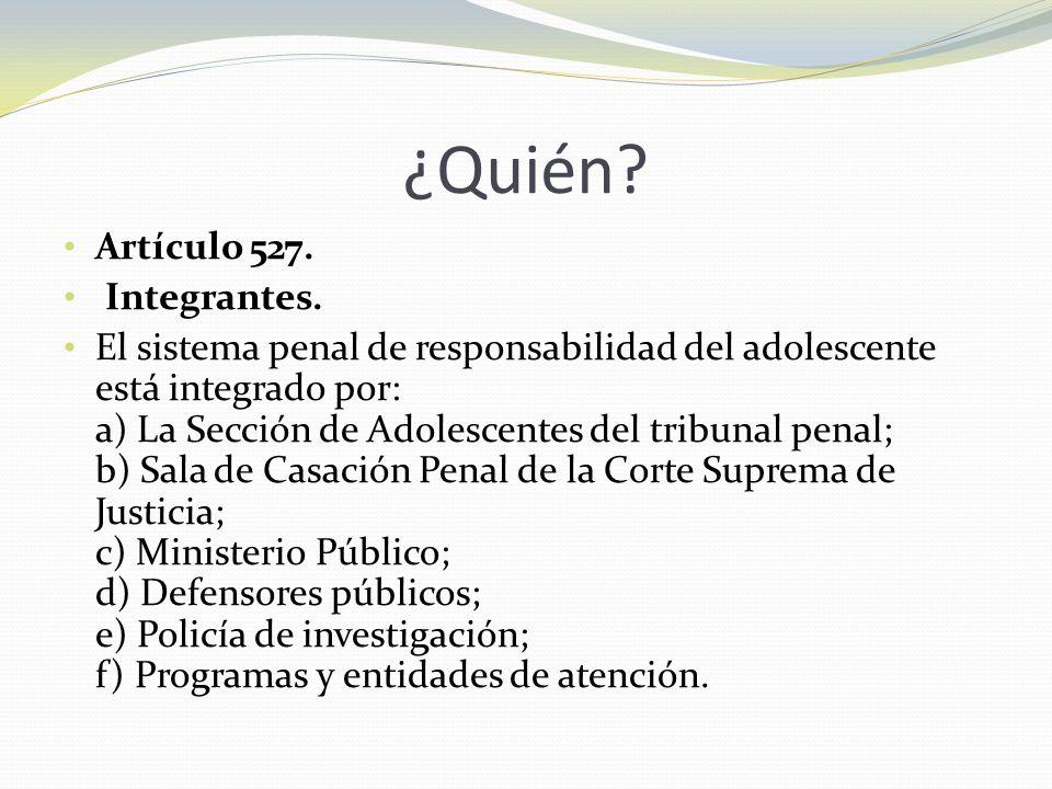 ¿Quién? Artículo 527. Integrantes. El sistema penal de responsabilidad del adolescente está integrado por: a) La Sección de Adolescentes del tribunal