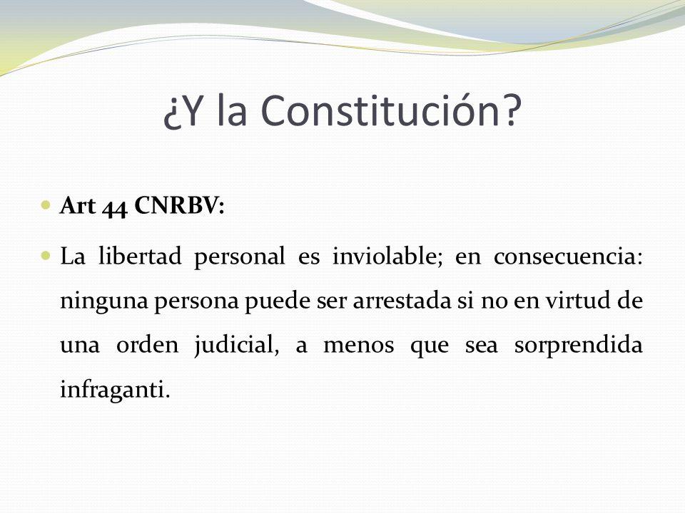 ¿Y la Constitución? Art 44 CNRBV: La libertad personal es inviolable; en consecuencia: ninguna persona puede ser arrestada si no en virtud de una orde