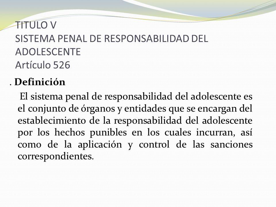 TITULO V SISTEMA PENAL DE RESPONSABILIDAD DEL ADOLESCENTE Artículo 526. Definición El sistema penal de responsabilidad del adolescente es el conjunto
