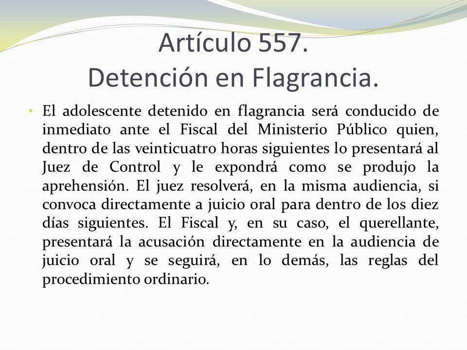 Artículo 557. Detención en Flagrancia. El adolescente detenido en flagrancia será conducido de inmediato ante el Fiscal del Ministerio Público quien,