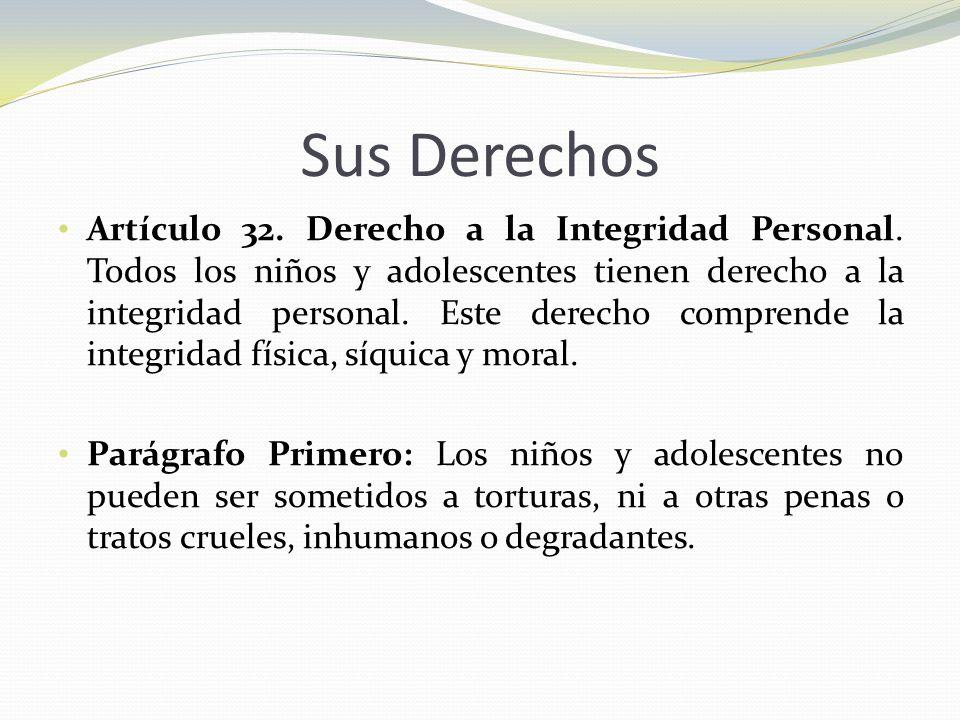 Sus Derechos Artículo 32. Derecho a la Integridad Personal. Todos los niños y adolescentes tienen derecho a la integridad personal. Este derecho compr