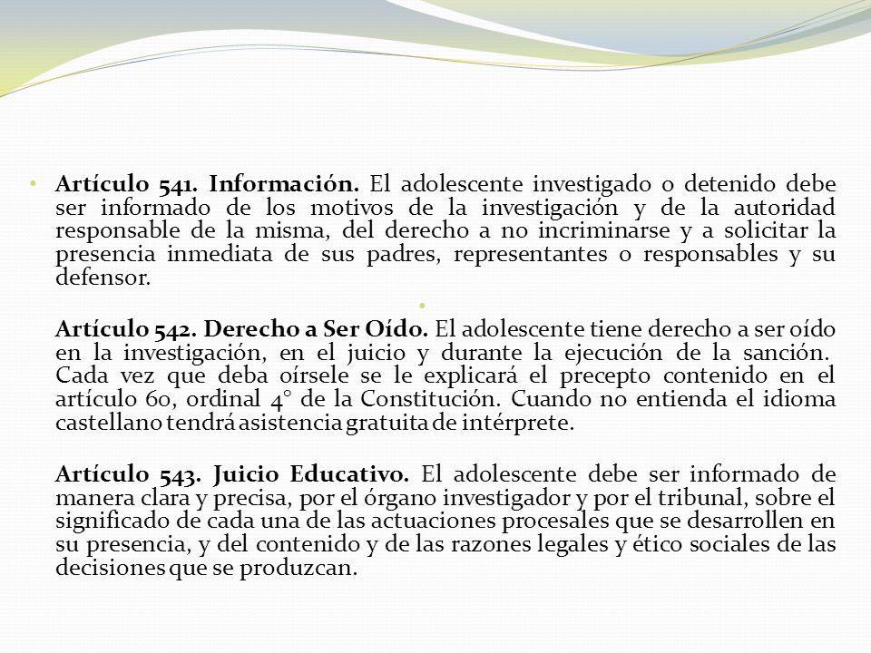 Artículo 541. Información. El adolescente investigado o detenido debe ser informado de los motivos de la investigación y de la autoridad responsable d